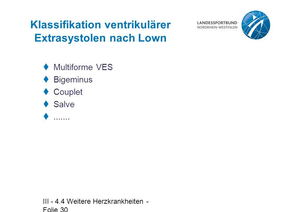 III - 4.4 Weitere Herzkrankheiten - Folie 30 Klassifikation ventrikulärer Extrasystolen nach Lown  Multiforme VES  Bigeminus  Couplet  Salve ....