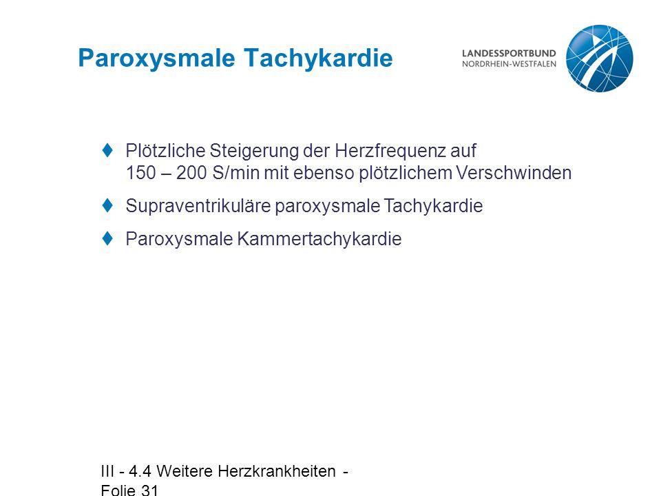 III - 4.4 Weitere Herzkrankheiten - Folie 31 Paroxysmale Tachykardie  Plötzliche Steigerung der Herzfrequenz auf 150 – 200 S/min mit ebenso plötzlich