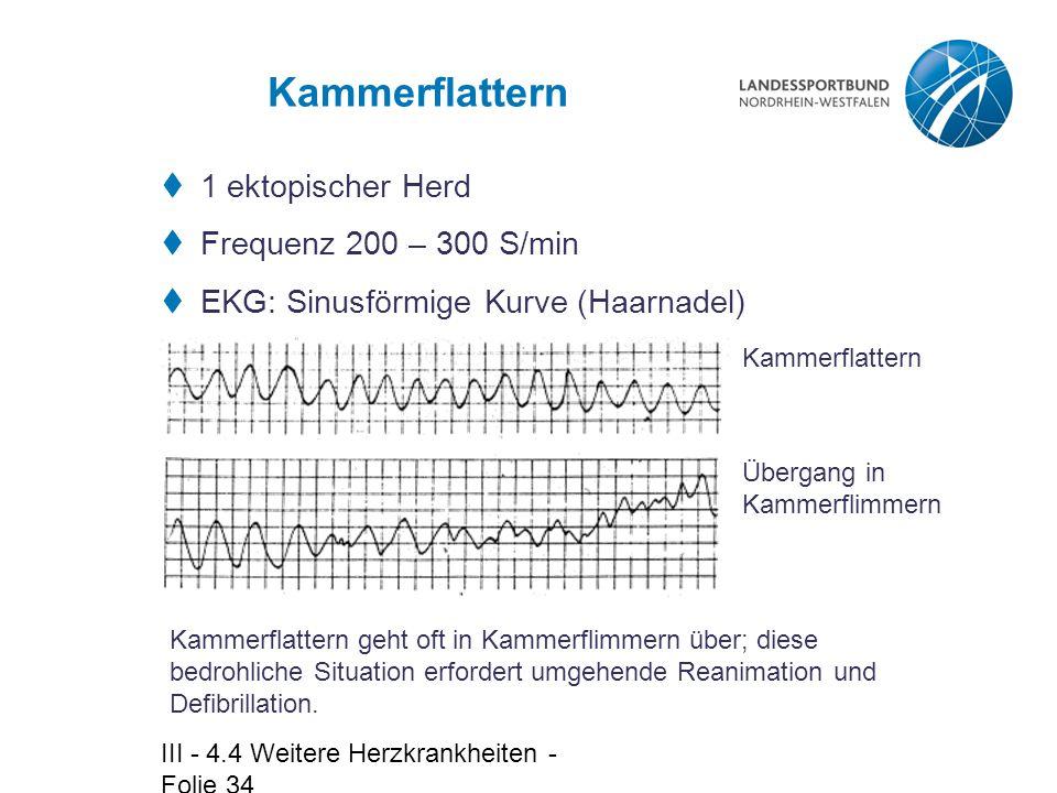 III - 4.4 Weitere Herzkrankheiten - Folie 34 Kammerflattern  1 ektopischer Herd  Frequenz 200 – 300 S/min  EKG: Sinusförmige Kurve (Haarnadel) Kamm