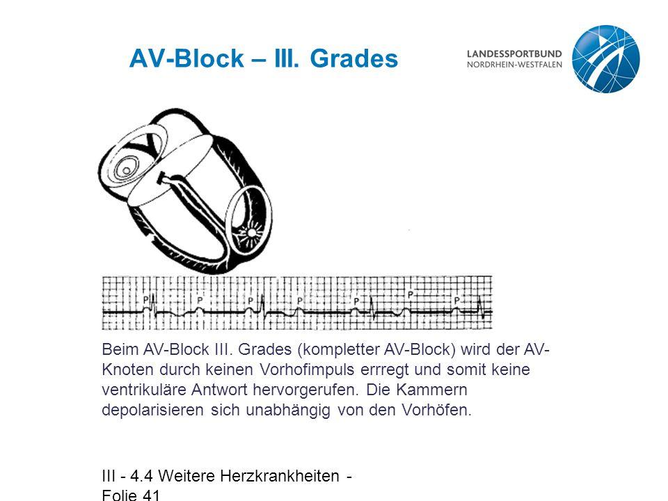 III - 4.4 Weitere Herzkrankheiten - Folie 41 AV-Block – III. Grades Beim AV-Block III. Grades (kompletter AV-Block) wird der AV- Knoten durch keinen V