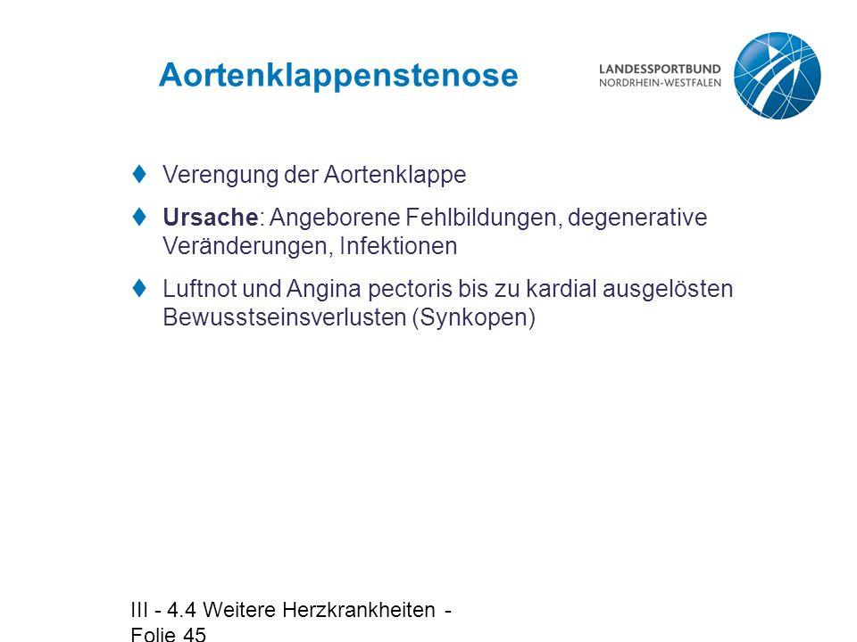 III - 4.4 Weitere Herzkrankheiten - Folie 45 Aortenklappenstenose  Verengung der Aortenklappe  Ursache: Angeborene Fehlbildungen, degenerative Verän
