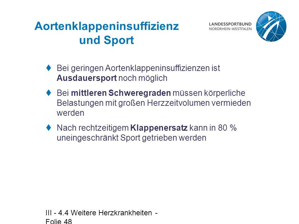 III - 4.4 Weitere Herzkrankheiten - Folie 48 Aortenklappeninsuffizienz und Sport  Bei geringen Aortenklappeninsuffizienzen ist Ausdauersport noch mög