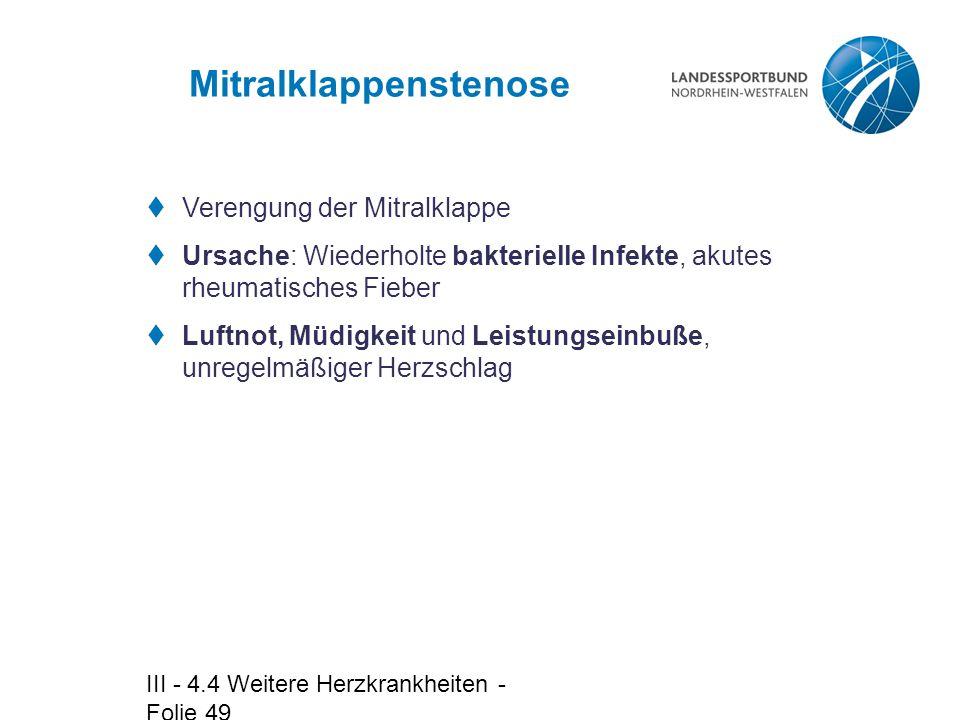 III - 4.4 Weitere Herzkrankheiten - Folie 49 Mitralklappenstenose  Verengung der Mitralklappe  Ursache: Wiederholte bakterielle Infekte, akutes rheu
