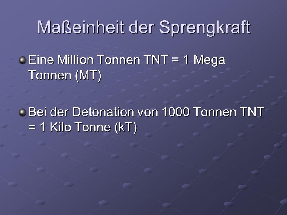 Maßeinheit der Sprengkraft Eine Million Tonnen TNT = 1 Mega Tonnen (MT) Bei der Detonation von 1000 Tonnen TNT = 1 Kilo Tonne (kT)
