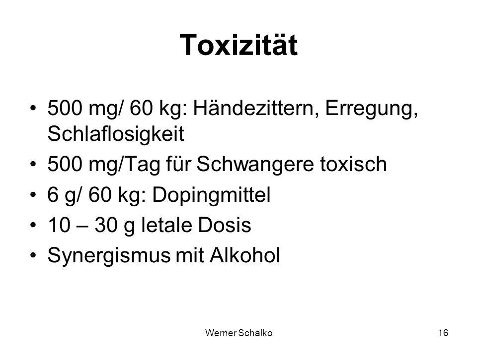 Werner Schalko16 Toxizität 500 mg/ 60 kg: Händezittern, Erregung, Schlaflosigkeit 500 mg/Tag für Schwangere toxisch 6 g/ 60 kg: Dopingmittel 10 – 30 g