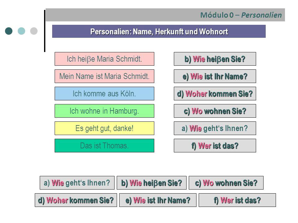 e) Wie ist Ihr Name? Mein Name ist Maria Schmidt. c) Wo wohnen Sie? Personalien: Name, Herkunft und Wohnort Ich komme aus Köln. d) Woher kommen Sie? I