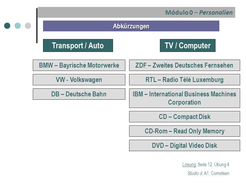Lösung: Seite 12, Übung 4 Studio d, A1, Cornelsen Abkürzungen Transport / Auto BMW – Bayrische Motorwerke TV / Computer VW - Volkswagen DB – Deutsche