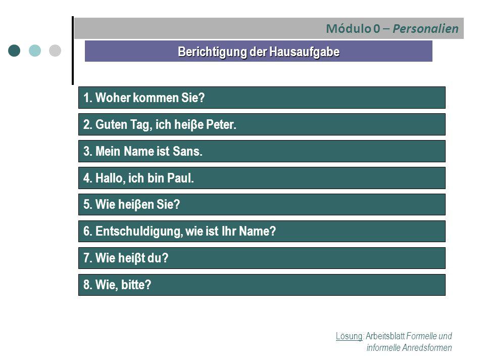 Módulo 0 – Personalien Berichtigung der Hausaufgabe 1. Woher kommen Sie? 2. Guten Tag, ich heiβe Peter. 3. Mein Name ist Sans. 4. Hallo, ich bin Paul.