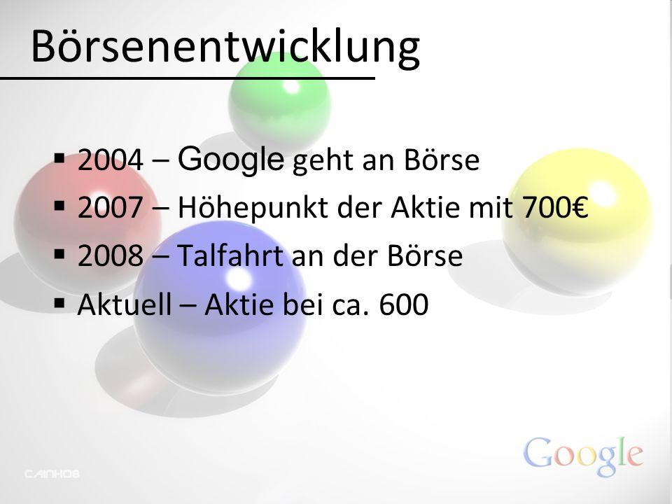 Börsenentwicklung  2004 – Google geht an Börse  2007 – Höhepunkt der Aktie mit 700€  2008 – Talfahrt an der Börse  Aktuell – Aktie bei ca. 600