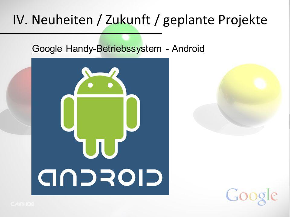 IV. Neuheiten / Zukunft / geplante Projekte Google Handy-Betriebssystem - Android