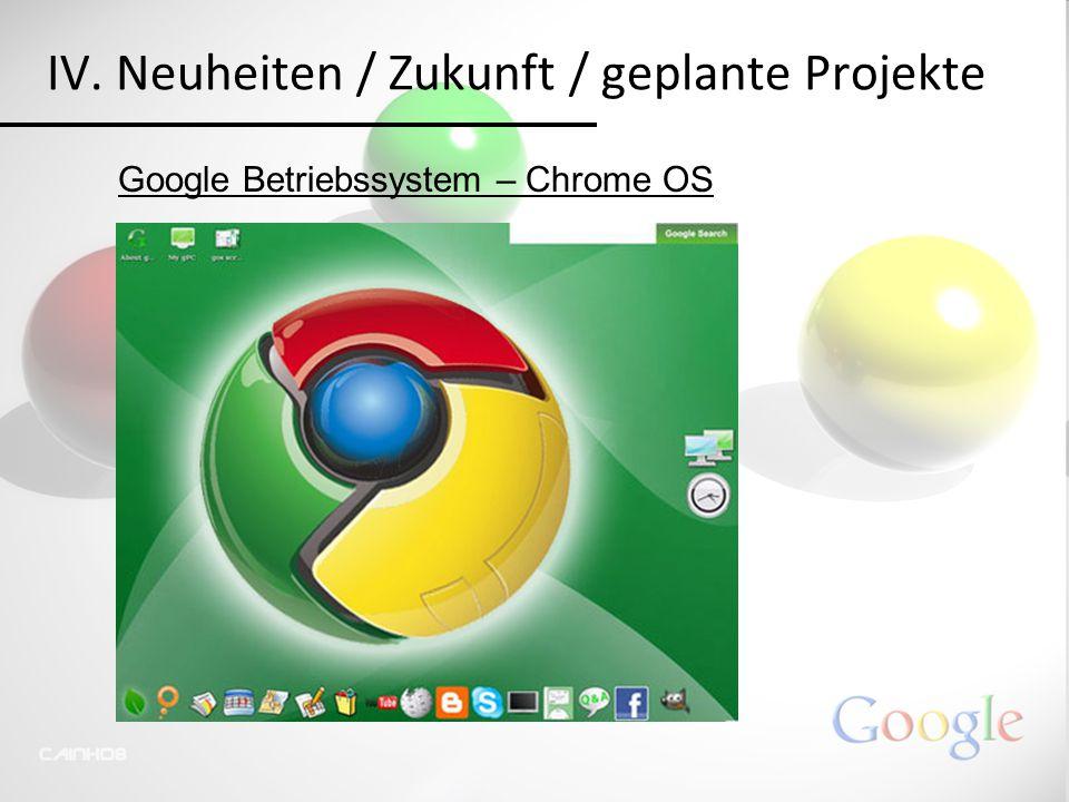 IV. Neuheiten / Zukunft / geplante Projekte Google Betriebssystem – Chrome OS
