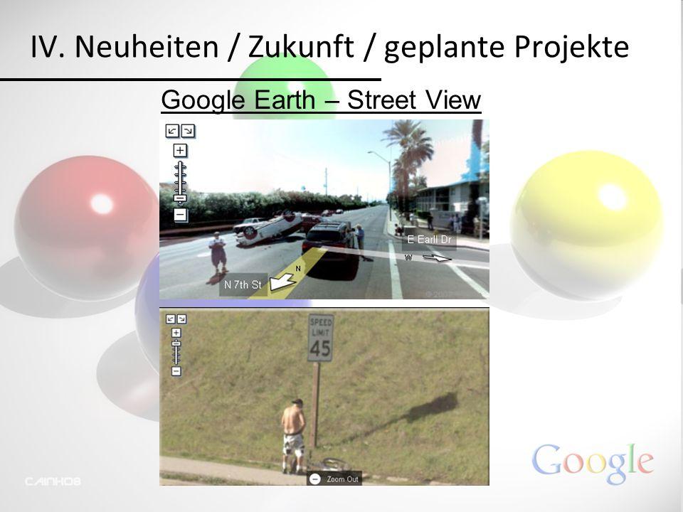 IV. Neuheiten / Zukunft / geplante Projekte Google Earth – Street View