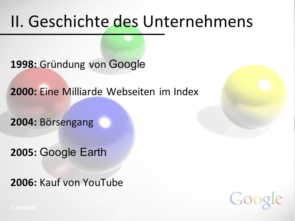 II. Geschichte des Unternehmens 1998: Gründung von Google 2000: Eine Milliarde Webseiten im Index 2004: Börsengang 2005: Google Earth 2006: Kauf von Y
