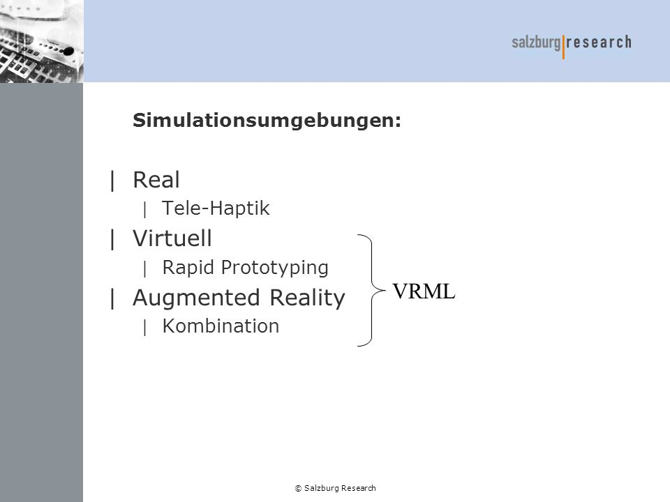 © Salzburg Research Simulationsumgebungen: |Real | Tele-Haptik |Virtuell | Rapid Prototyping |Augmented Reality | Kombination VRML