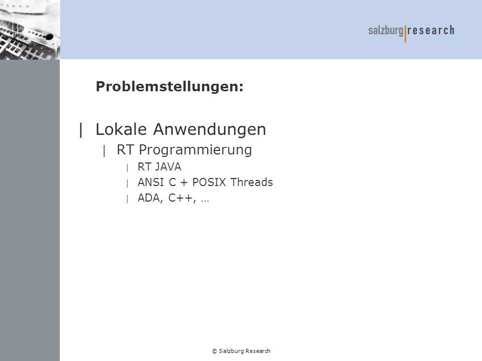 © Salzburg Research Problemstellungen(2): |Verteilte Anwendungen | RT Programmierung | RT JAVA | RT CORBA | ANSI C + POSIX Threads | ADA, C++, … | RT Kommunikation | Dedicated Line (ATM, Frame Relay) | Internet: z.