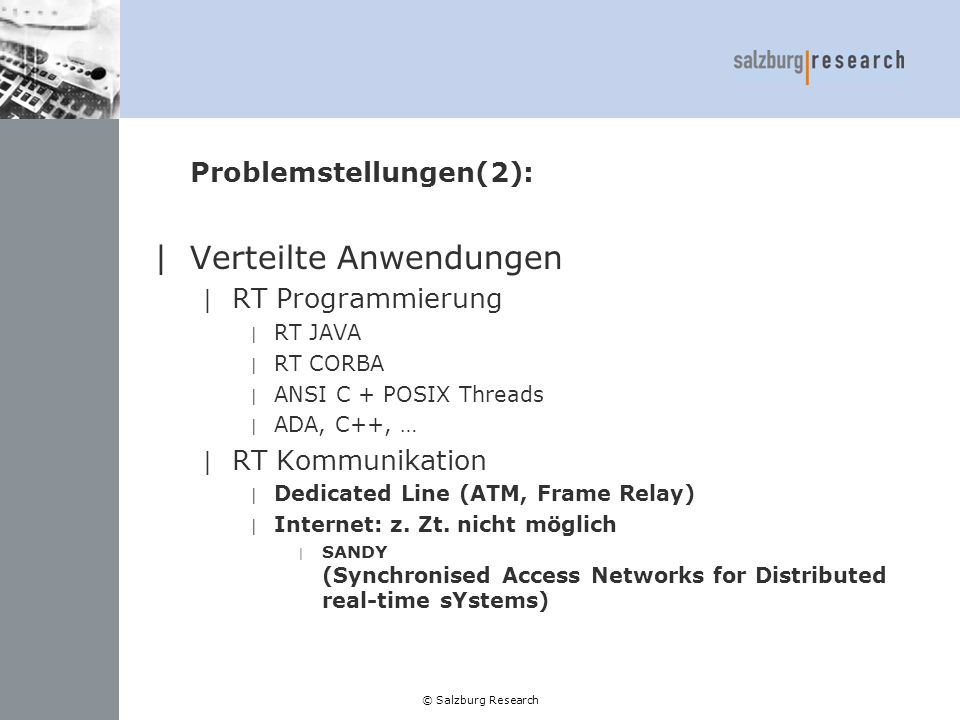© Salzburg Research Problemstellungen(2): |Verteilte Anwendungen | RT Programmierung | RT JAVA | RT CORBA | ANSI C + POSIX Threads | ADA, C++, … | RT Kommunikation | Dedicated Line (ATM, Frame Relay) | Internet: z.