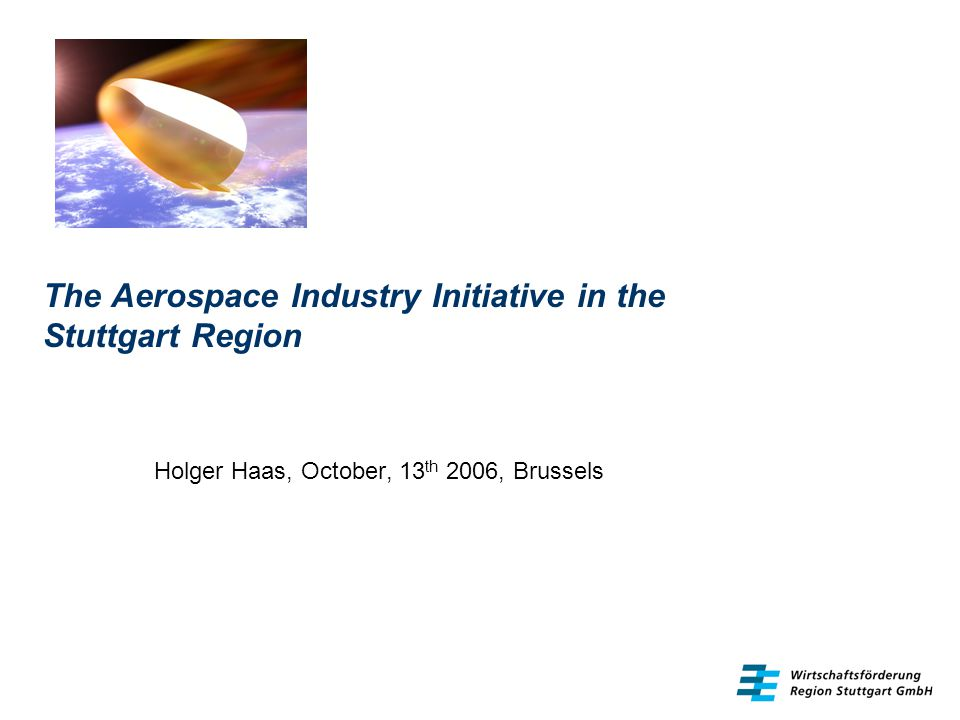 The Aerospace Industry Initiative in the Stuttgart Region Holger Haas, October, 13 th 2006, Brussels