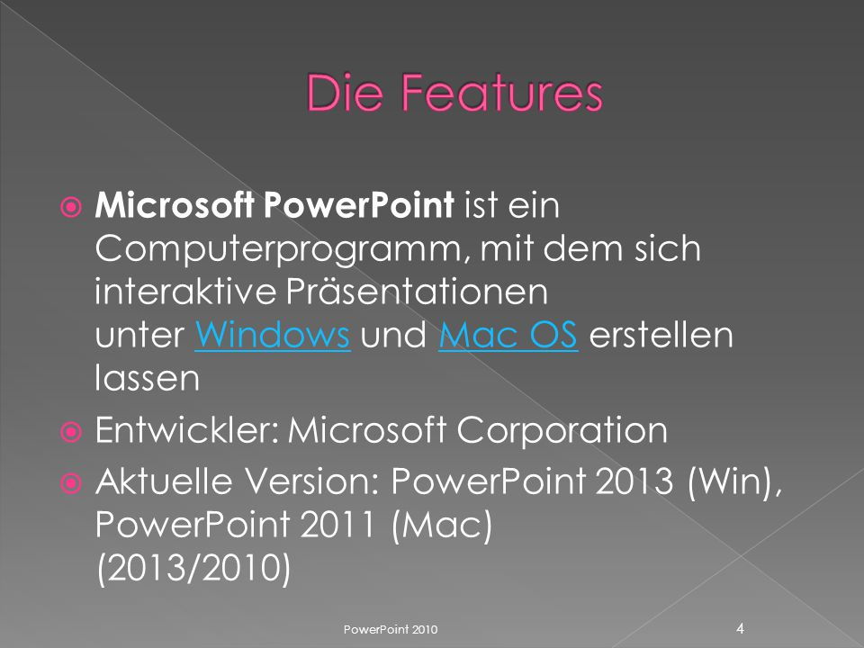  Microsoft PowerPoint ist ein Computerprogramm, mit dem sich interaktive Präsentationen unter Windows und Mac OS erstellen lassenWindowsMac OS  Entwickler: Microsoft Corporation  Aktuelle Version: PowerPoint 2013 (Win), PowerPoint 2011 (Mac) (2013/2010) PowerPoint