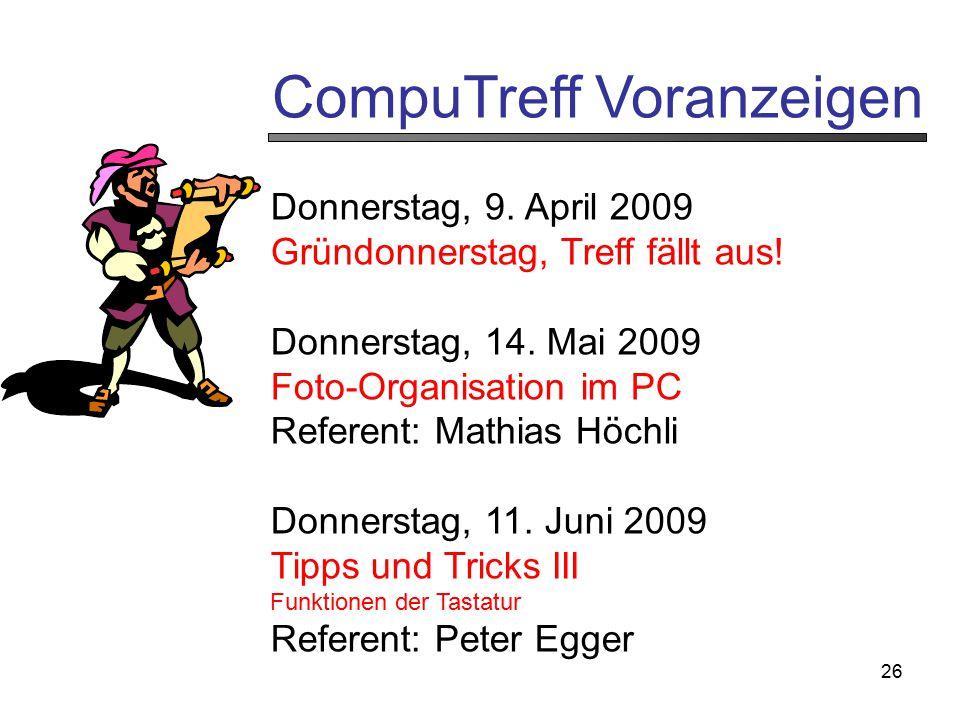 26 CompuTreff Voranzeigen Donnerstag, 9. April 2009 Gründonnerstag, Treff fällt aus! Donnerstag, 14. Mai 2009 Foto-Organisation im PC Referent: Mathia