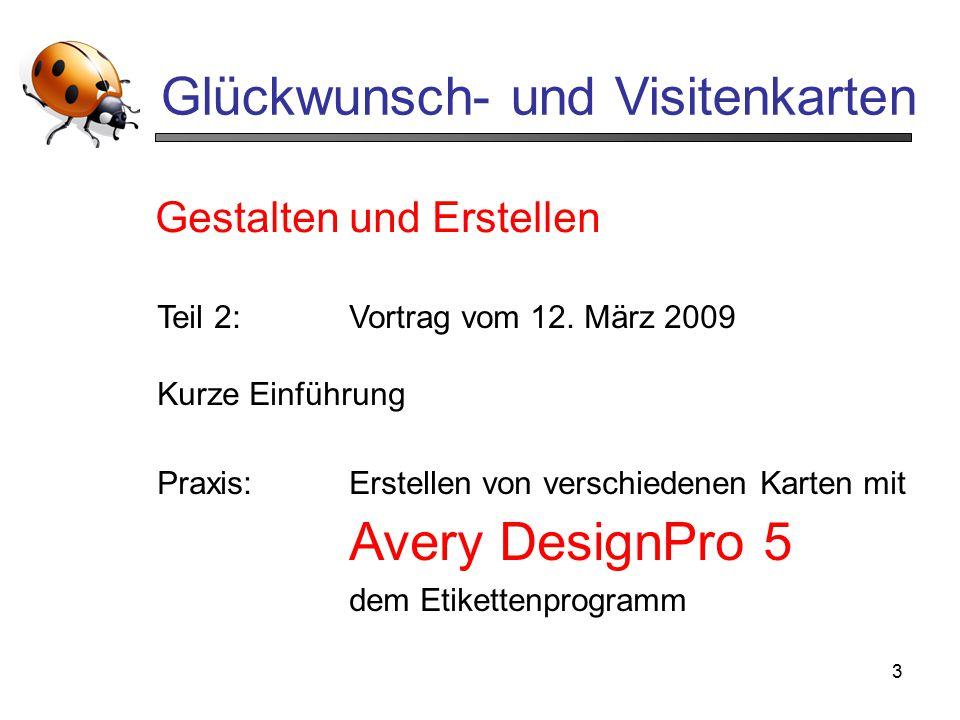 3 Glückwunsch- und Visitenkarten Teil 2:Vortrag vom 12. März 2009 Kurze Einführung Praxis:Erstellen von verschiedenen Karten mit Avery DesignPro 5 dem