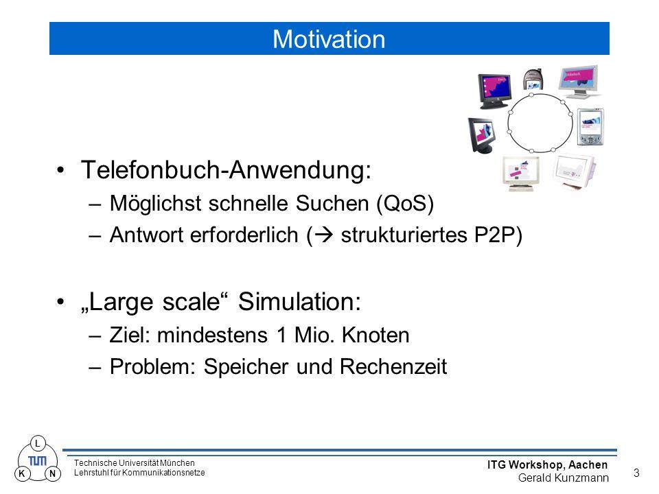 """Technische Universität München Lehrstuhl für Kommunikationsnetze ITG Workshop, Aachen Gerald Kunzmann 3 L KN Motivation Telefonbuch-Anwendung: –Möglichst schnelle Suchen (QoS) –Antwort erforderlich (  strukturiertes P2P) """"Large scale Simulation: –Ziel: mindestens 1 Mio."""