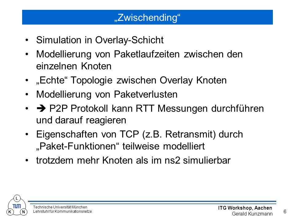 """Technische Universität München Lehrstuhl für Kommunikationsnetze ITG Workshop, Aachen Gerald Kunzmann 6 L KN """"Zwischending Simulation in Overlay-Schicht Modellierung von Paketlaufzeiten zwischen den einzelnen Knoten """"Echte Topologie zwischen Overlay Knoten Modellierung von Paketverlusten  P2P Protokoll kann RTT Messungen durchführen und darauf reagieren Eigenschaften von TCP (z.B."""