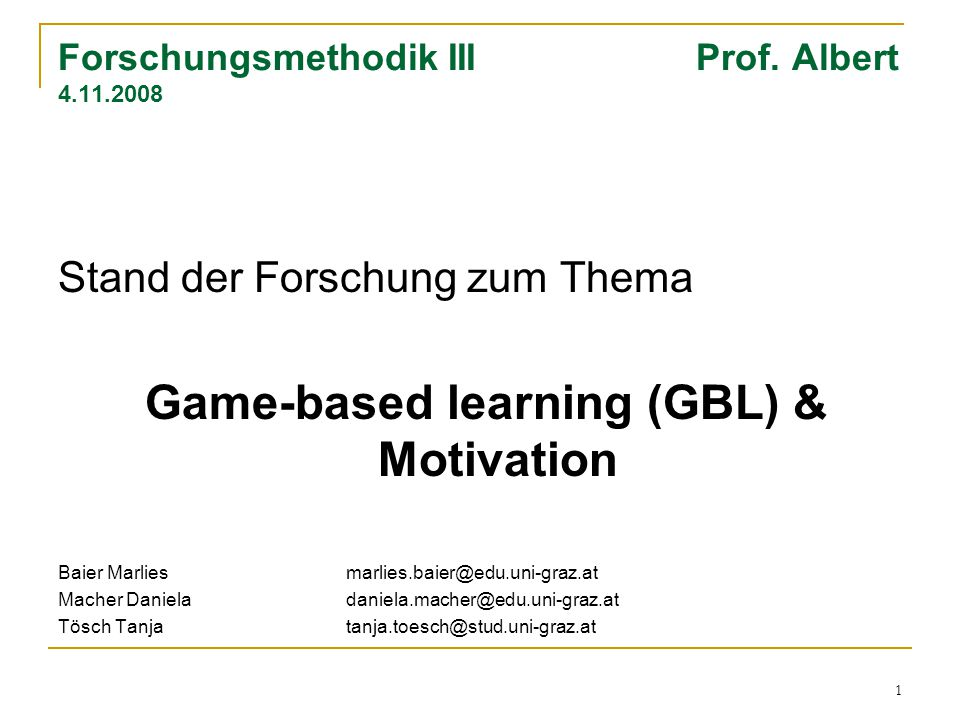 1 Forschungsmethodik III Prof. Albert 4.11.2008 Stand der Forschung zum Thema Game-based learning (GBL) & Motivation Baier Marliesmarlies.baier@edu.un
