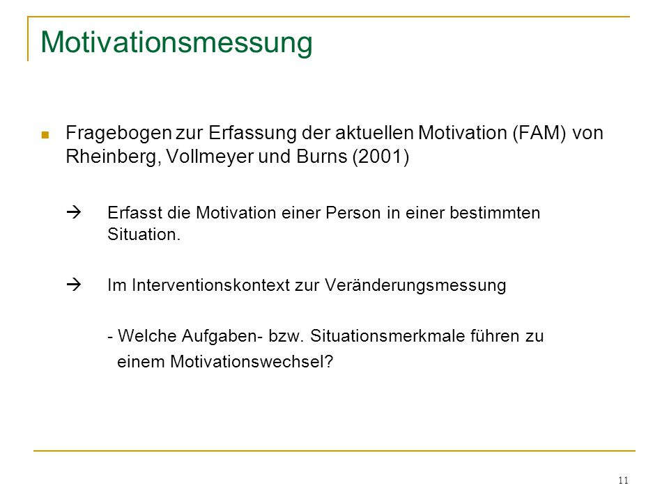 11 Motivationsmessung Fragebogen zur Erfassung der aktuellen Motivation (FAM) von Rheinberg, Vollmeyer und Burns (2001)  Erfasst die Motivation einer Person in einer bestimmten Situation.