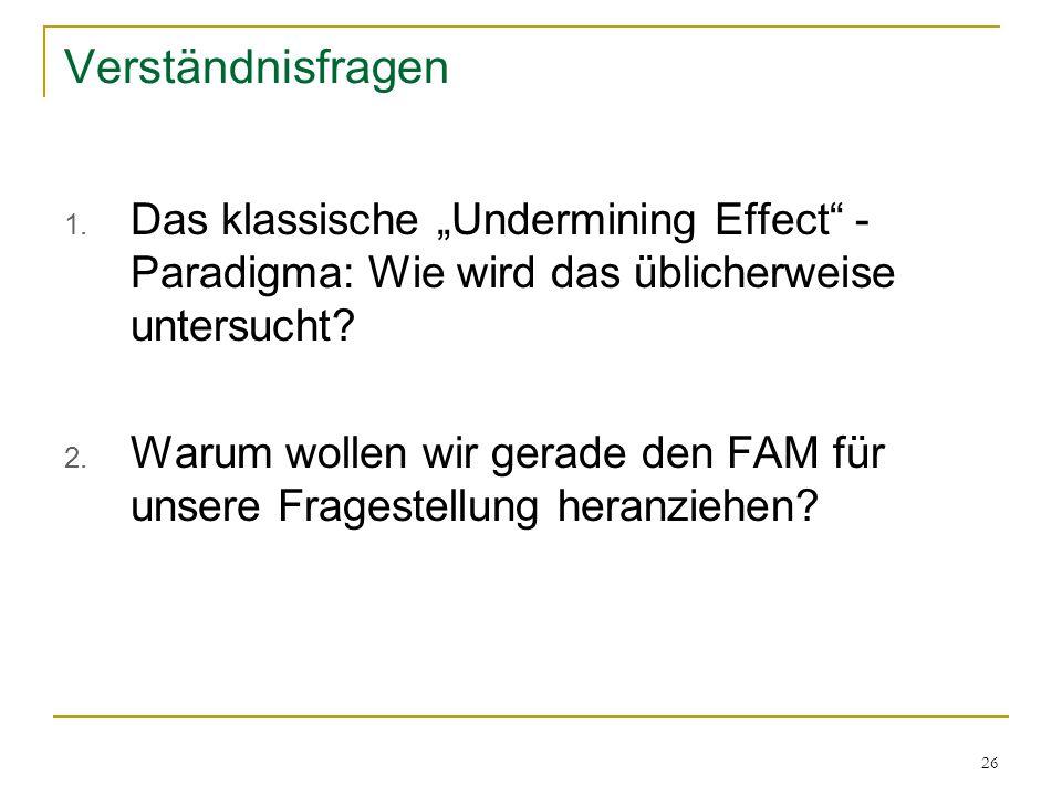 """26 Verständnisfragen 1. Das klassische """"Undermining Effect"""" - Paradigma: Wie wird das üblicherweise untersucht? 2. Warum wollen wir gerade den FAM für"""