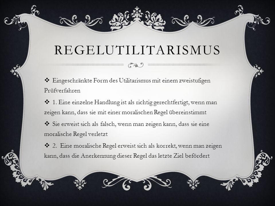 REGELUTILITARISMUS  Eingeschränkte Form des Utilitarismus mit einem zweistufigen Prüfverfahren  1. Eine einzelne Handlung ist als richtig gerechtfer