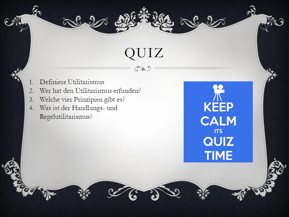 QUIZ 1.Definiere Utilitarismus 2.Wer hat den Utilitarismus erfunden? 3.Welche vier Prinzipien gibt es? 4.Was ist der Handlungs- und Regelutilitarismus