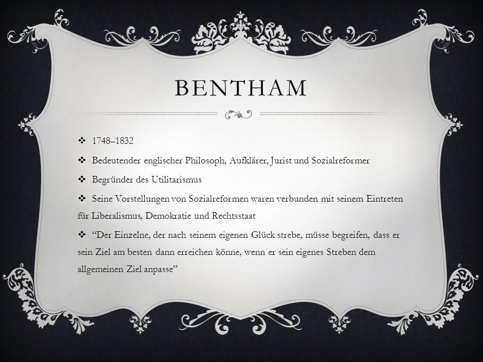 BENTHAM  1748–1832  Bedeutender englischer Philosoph, Aufklärer, Jurist und Sozialreformer  Begründer des Utilitarismus  Seine Vorstellungen von S