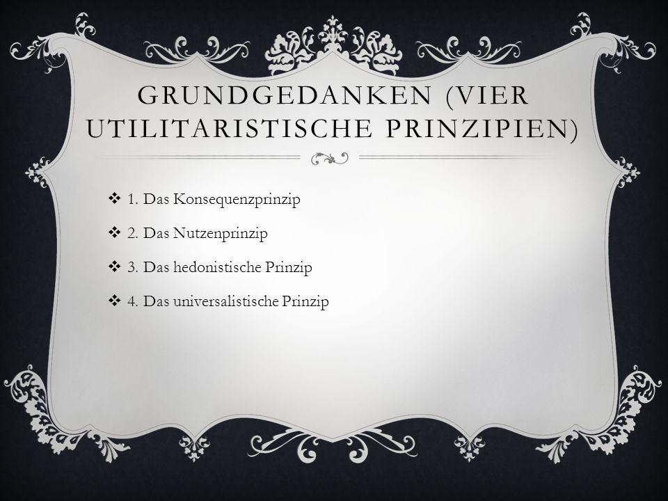 GRUNDGEDANKEN (VIER UTILITARISTISCHE PRINZIPIEN)  1. Das Konsequenzprinzip  2. Das Nutzenprinzip  3. Das hedonistische Prinzip  4. Das universalis