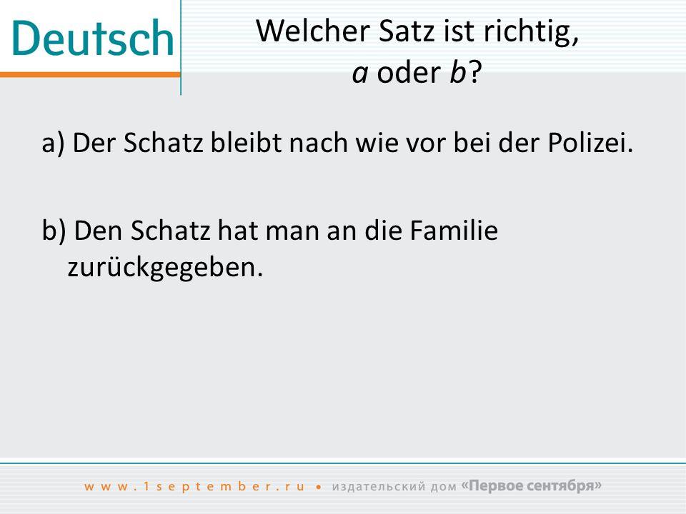 Welcher Satz ist richtig, a oder b? a) Der Schatz bleibt nach wie vor bei der Polizei. b) Den Schatz hat man an die Familie zurückgegeben.