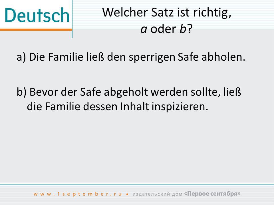 Welcher Satz ist richtig, a oder b? a) Die Familie ließ den sperrigen Safe abholen. b) Bevor der Safe abgeholt werden sollte, ließ die Familie dessen
