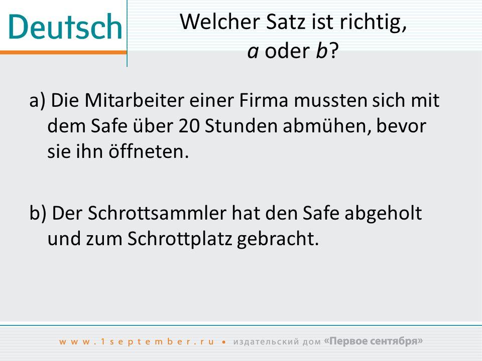 Welcher Satz ist richtig, a oder b? a) Die Mitarbeiter einer Firma mussten sich mit dem Safe über 20 Stunden abmühen, bevor sie ihn öffneten. b) Der S