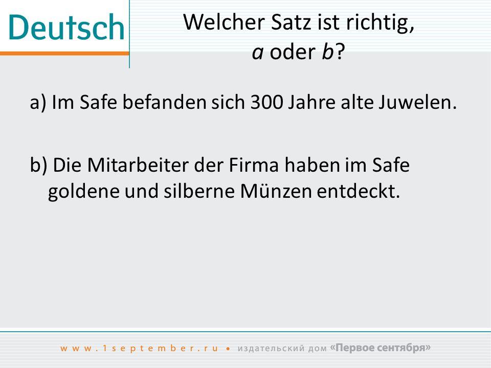 Welcher Satz ist richtig, a oder b? a) Im Safe befanden sich 300 Jahre alte Juwelen. b) Die Mitarbeiter der Firma haben im Safe goldene und silberne M