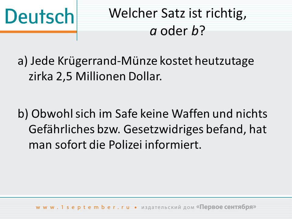 Welcher Satz ist richtig, a oder b? a) Jede Krügerrand-Münze kostet heutzutage zirka 2,5 Millionen Dollar. b) Obwohl sich im Safe keine Waffen und nic