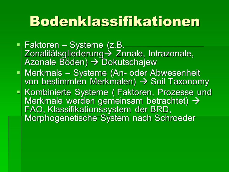 Bodenklassifikationen  Faktoren – Systeme (z.B. Zonalitätsgliederung  Zonale, Intrazonale, Azonale Böden)  Dokutschajew  Merkmals – Systeme (An- o