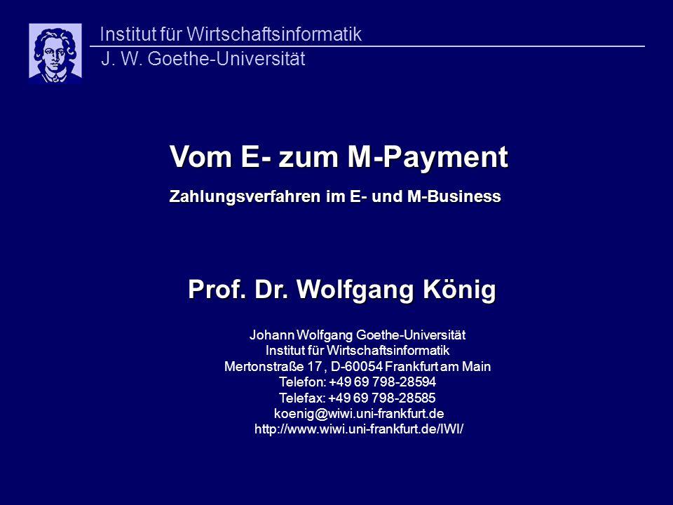 Vom E- zum M-Payment Vom E- zum M-Payment Zahlungsverfahren im E- und M-Business Prof. Dr. Wolfgang König Johann Wolfgang Goethe-Universität Institut