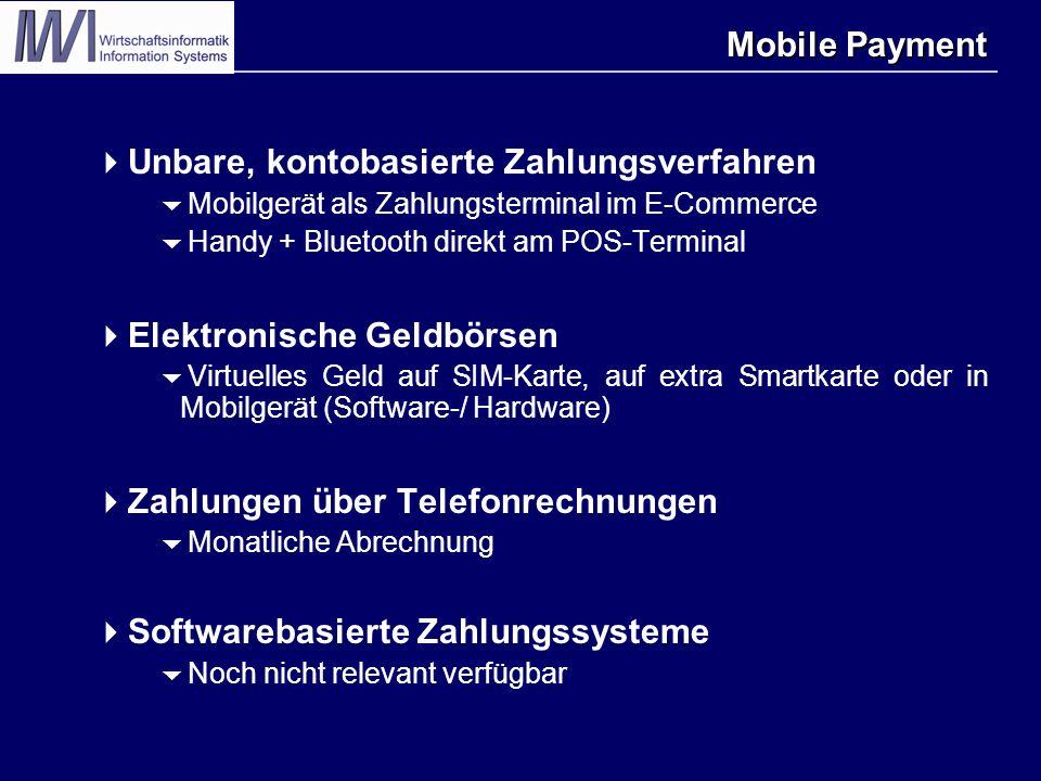 Mobile Payment  Unbare, kontobasierte Zahlungsverfahren  Mobilgerät als Zahlungsterminal im E-Commerce  Handy + Bluetooth direkt am POS-Terminal  Elektronische Geldbörsen  Virtuelles Geld auf SIM-Karte, auf extra Smartkarte oder in Mobilgerät (Software-/ Hardware)  Zahlungen über Telefonrechnungen  Monatliche Abrechnung  Softwarebasierte Zahlungssysteme  Noch nicht relevant verfügbar