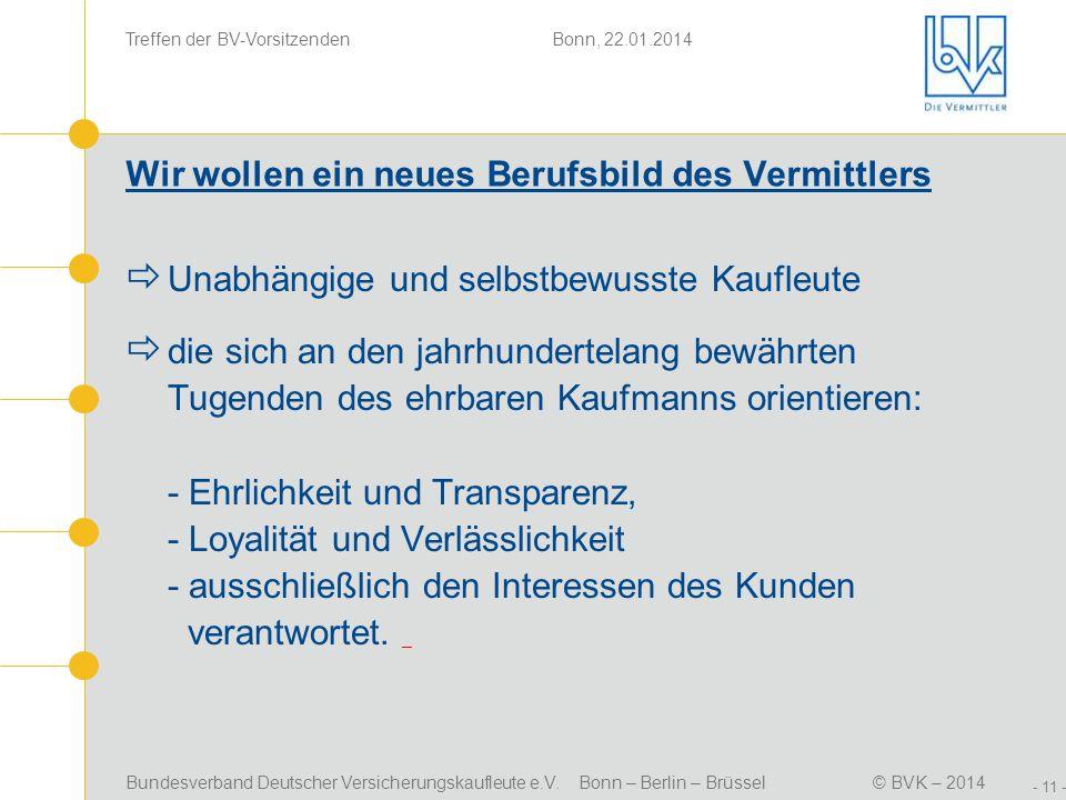 Bundesverband Deutscher Versicherungskaufleute e.V. Bonn – Berlin – Brüssel© BVK – 2014 Treffen der BV-Vorsitzenden Bonn, 22.01.2014 - 11 - Wir wollen