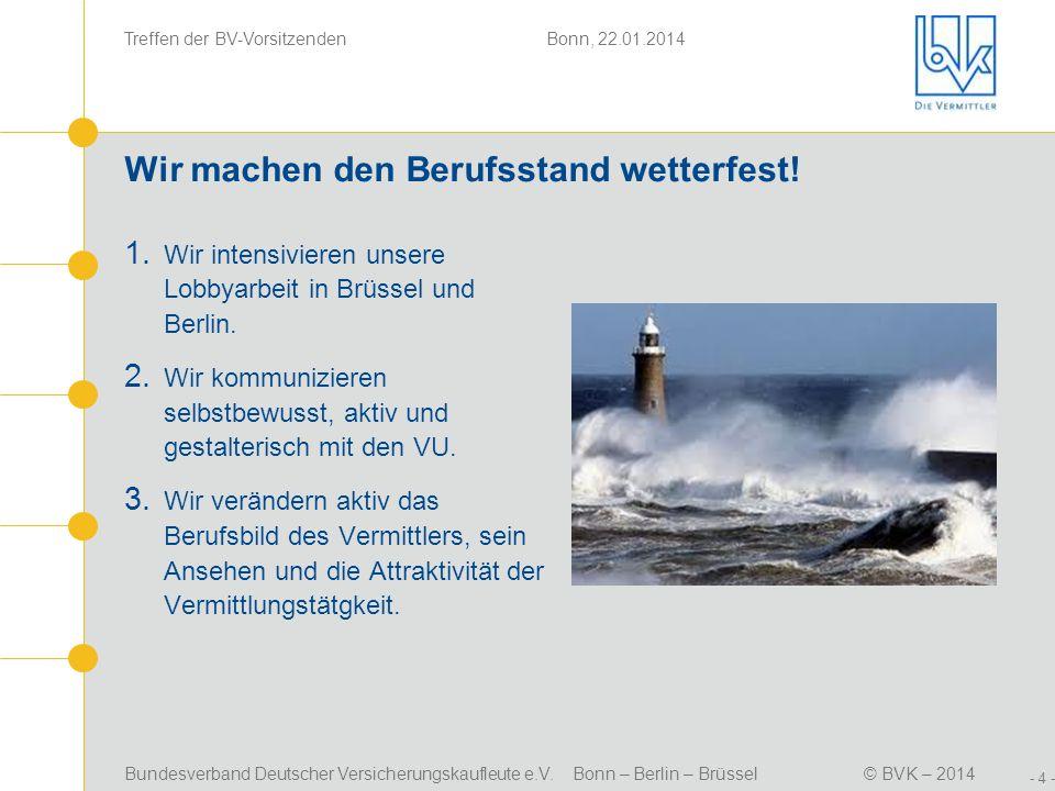 Bundesverband Deutscher Versicherungskaufleute e.V. Bonn – Berlin – Brüssel© BVK – 2014 Treffen der BV-Vorsitzenden Bonn, 22.01.2014 - 4 - Wir machen