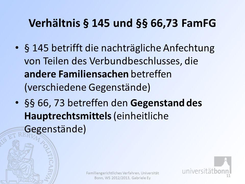 Verhältnis § 145 und §§ 66,73 FamFG § 145 betrifft die nachträgliche Anfechtung von Teilen des Verbundbeschlusses, die andere Familiensachen betreffen (verschiedene Gegenstände) §§ 66, 73 betreffen den Gegenstand des Hauptrechtsmittels (einheitliche Gegenstände) Familiengerichtliches Verfahren, Universität Bonn, WS 2012/2013, Gabriele Ey 11