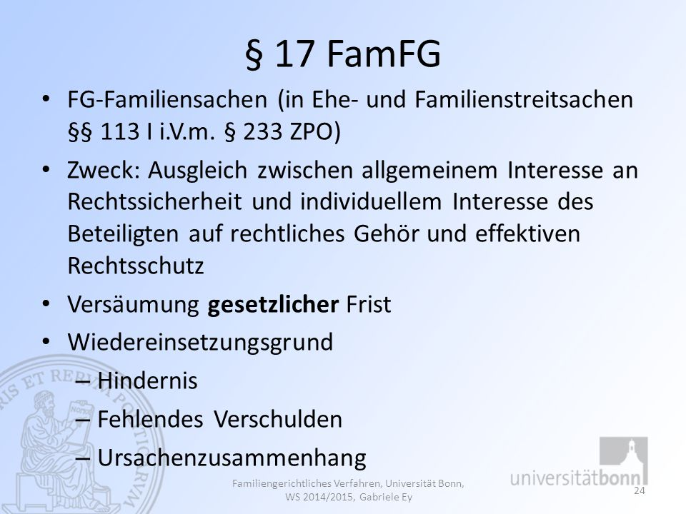 § 17 FamFG FG-Familiensachen (in Ehe- und Familienstreitsachen §§ 113 I i.V.m. § 233 ZPO) Zweck: Ausgleich zwischen allgemeinem Interesse an Rechtssic