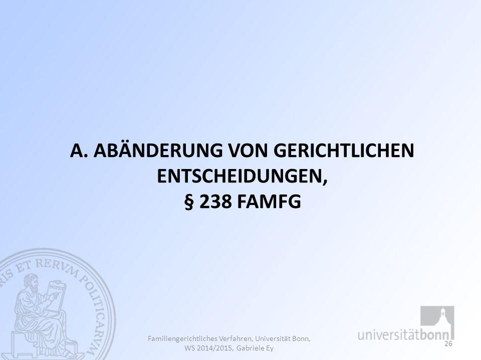 A. ABÄNDERUNG VON GERICHTLICHEN ENTSCHEIDUNGEN, § 238 FAMFG Familiengerichtliches Verfahren, Universität Bonn, WS 2014/2015, Gabriele Ey 26