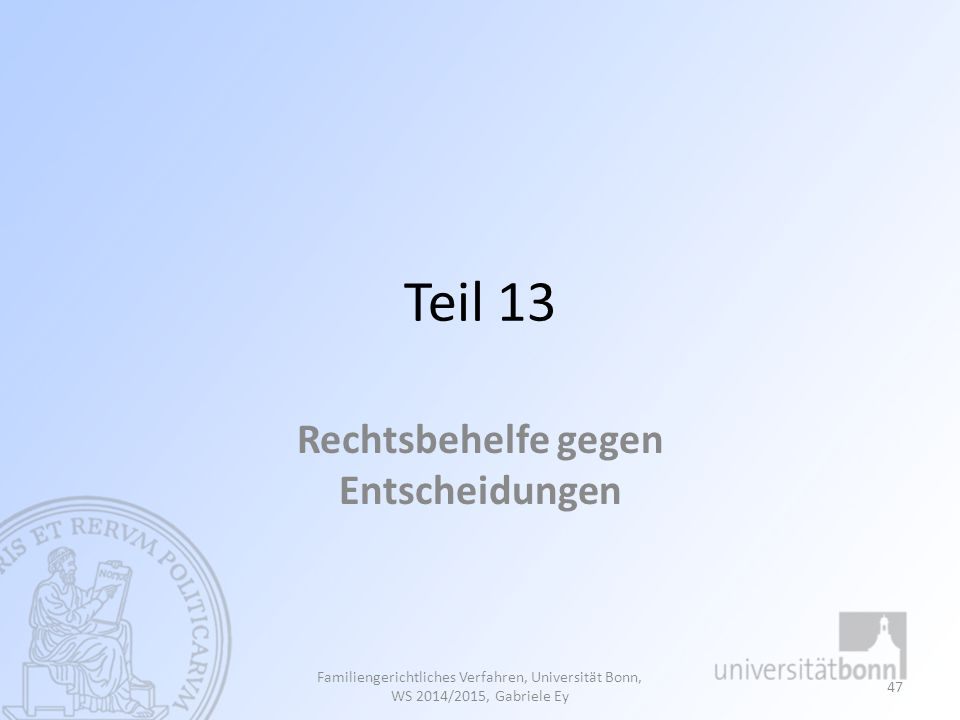 Teil 13 Rechtsbehelfe gegen Entscheidungen Familiengerichtliches Verfahren, Universität Bonn, WS 2014/2015, Gabriele Ey 47