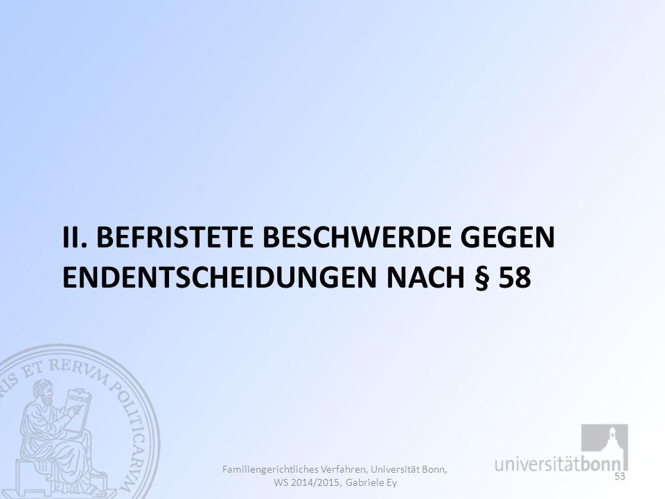 II. BEFRISTETE BESCHWERDE GEGEN ENDENTSCHEIDUNGEN NACH § 58 Familiengerichtliches Verfahren, Universität Bonn, WS 2014/2015, Gabriele Ey 53
