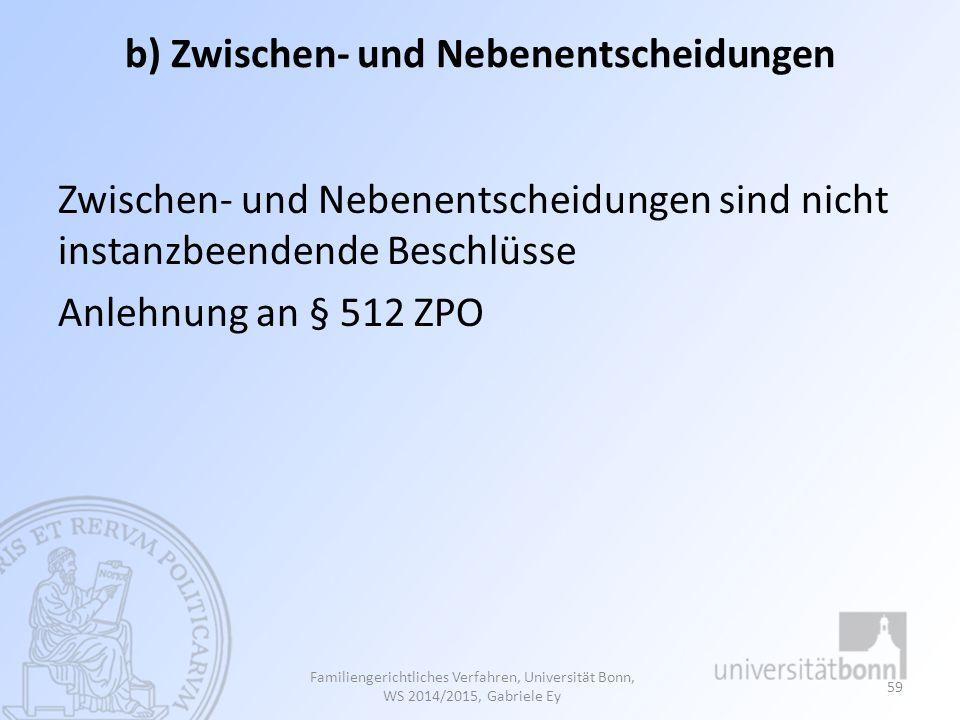 b) Zwischen- und Nebenentscheidungen Zwischen- und Nebenentscheidungen sind nicht instanzbeendende Beschlüsse Anlehnung an § 512 ZPO Familiengerichtliches Verfahren, Universität Bonn, WS 2014/2015, Gabriele Ey 59