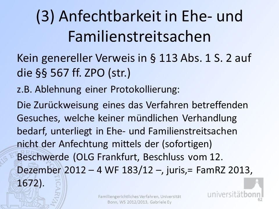 (3) Anfechtbarkeit in Ehe- und Familienstreitsachen Kein genereller Verweis in § 113 Abs. 1 S. 2 auf die §§ 567 ff. ZPO (str.) z.B. Ablehnung einer Pr
